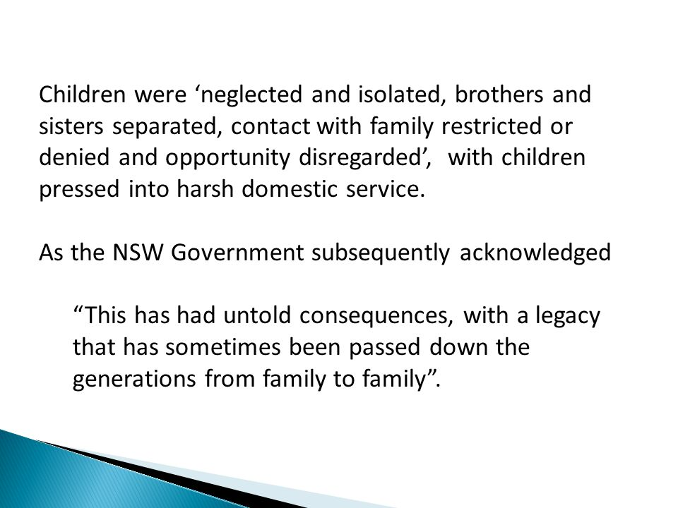 Children were 'neglected and isolated, brothers and sisters separated, contact with family restricted or denied and opportunity disregarded', with children pressed into harsh domestic service.