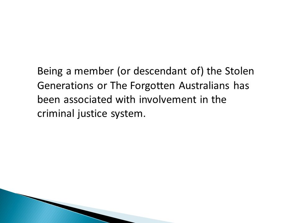 Being a member (or descendant of) the Stolen Generations or The Forgotten Australians has been associated with involvement in the criminal justice system.
