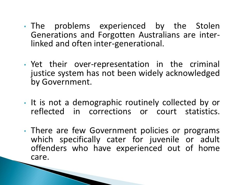 The problems experienced by the Stolen Generations and Forgotten Australians are inter- linked and often inter-generational.