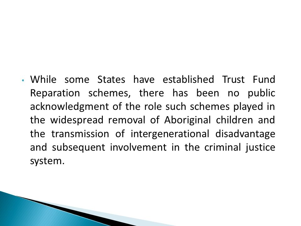 While some States have established Trust Fund Reparation schemes, there has been no public acknowledgment of the role such schemes played in the widespread removal of Aboriginal children and the transmission of intergenerational disadvantage and subsequent involvement in the criminal justice system.