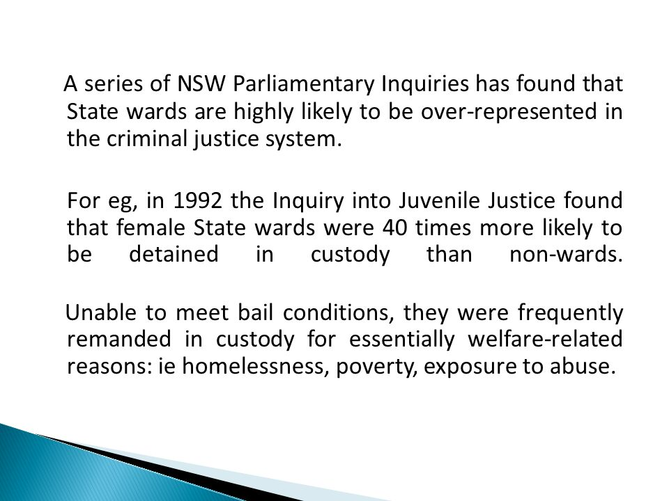A series of NSW Parliamentary Inquiries has found that State wards are highly likely to be over-represented in the criminal justice system.