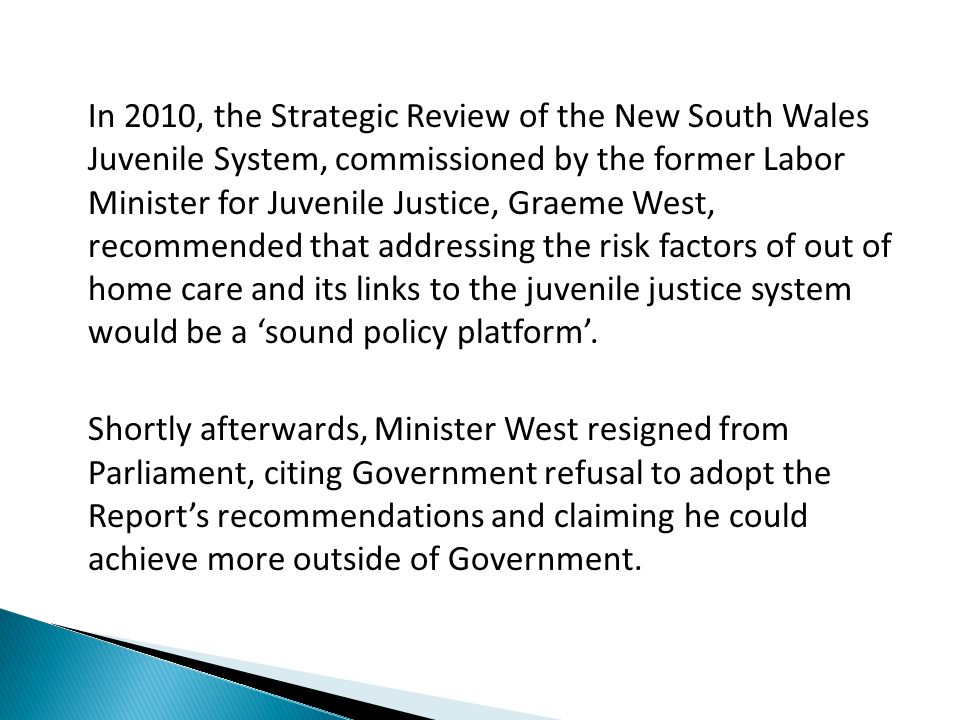 In 2010, the Strategic Review of the New South Wales Juvenile System, commissioned by the former Labor Minister for Juvenile Justice, Graeme West, recommended that addressing the risk factors of out of home care and its links to the juvenile justice system would be a 'sound policy platform'.