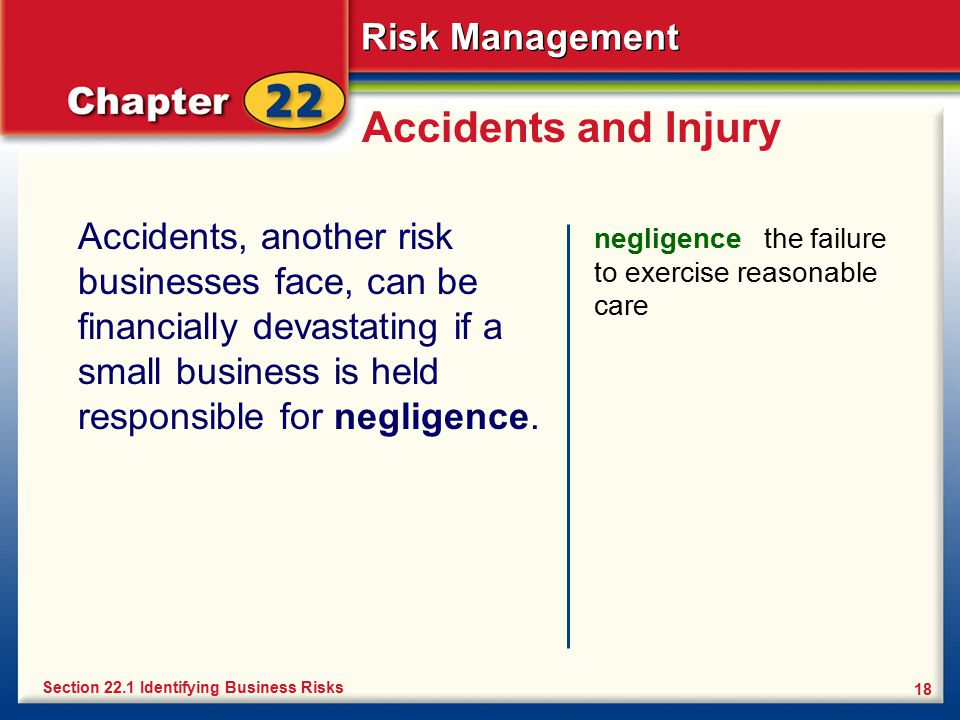 Accidents and Injury Accidents, another risk businesses face, can be financially devastating if a small business is held responsible for negligence.