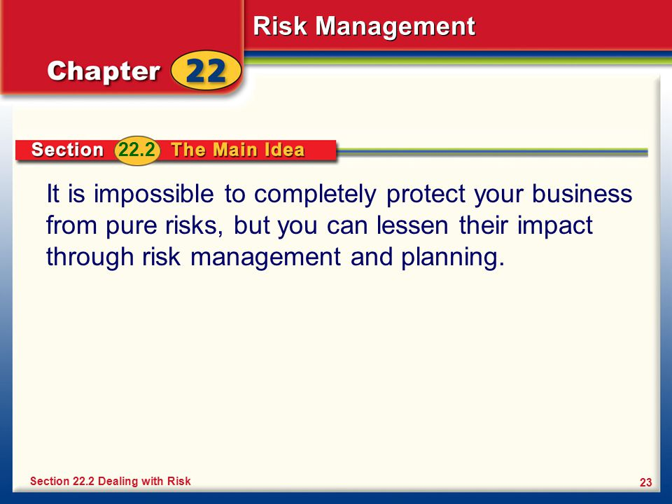 22.2 It is impossible to completely protect your business from pure risks, but you can lessen their impact through risk management and planning.