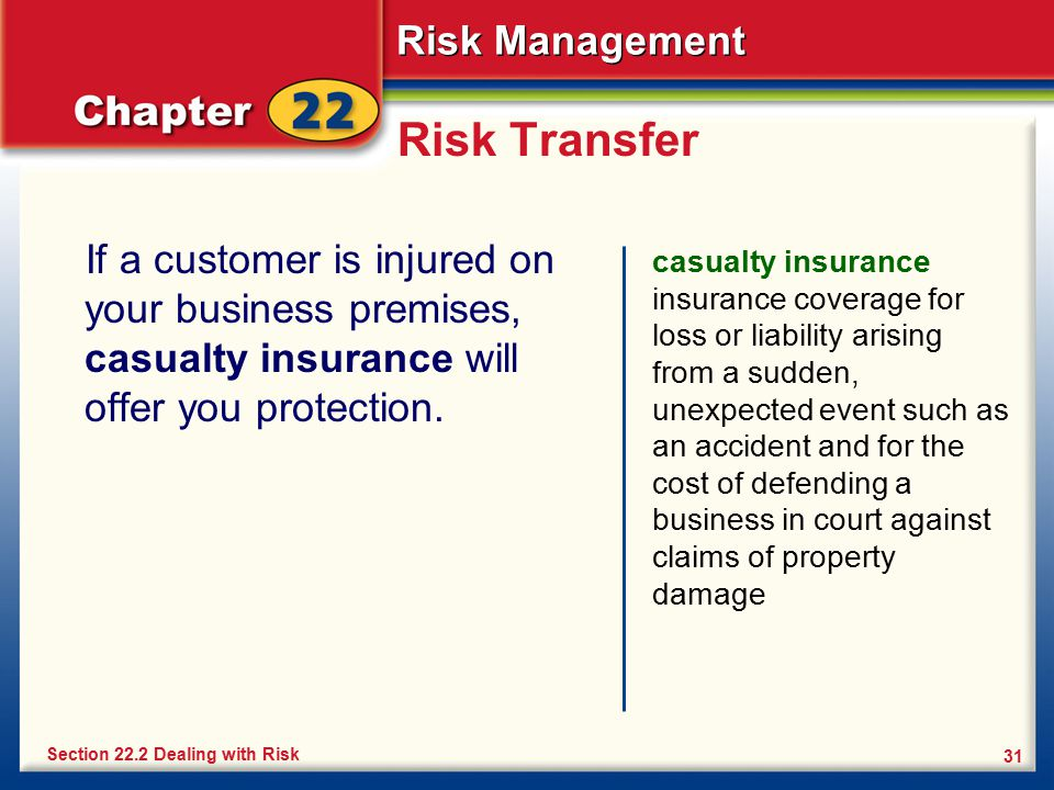 Risk Transfer If a customer is injured on your business premises, casualty insurance will offer you protection.