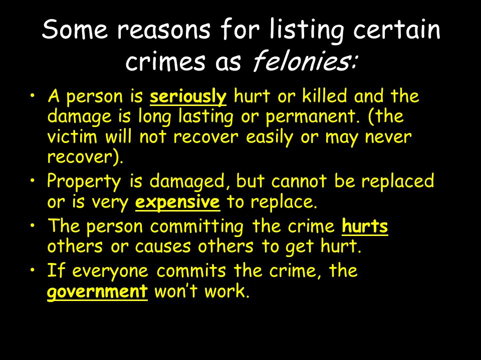 Some reasons for listing certain crimes as felonies: