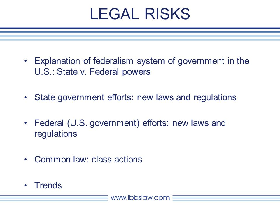 LEGAL RISKS Explanation of federalism system of government in the U.S.: State v. Federal powers. State government efforts: new laws and regulations.