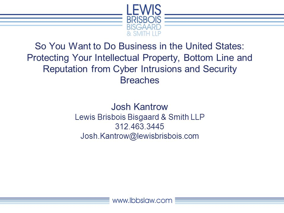 So You Want to Do Business in the United States: Protecting Your Intellectual Property, Bottom Line and Reputation from Cyber Intrusions and Security Breaches Josh Kantrow Lewis Brisbois Bisgaard & Smith LLP 312.463.3445 Josh.Kantrow@lewisbrisbois.com