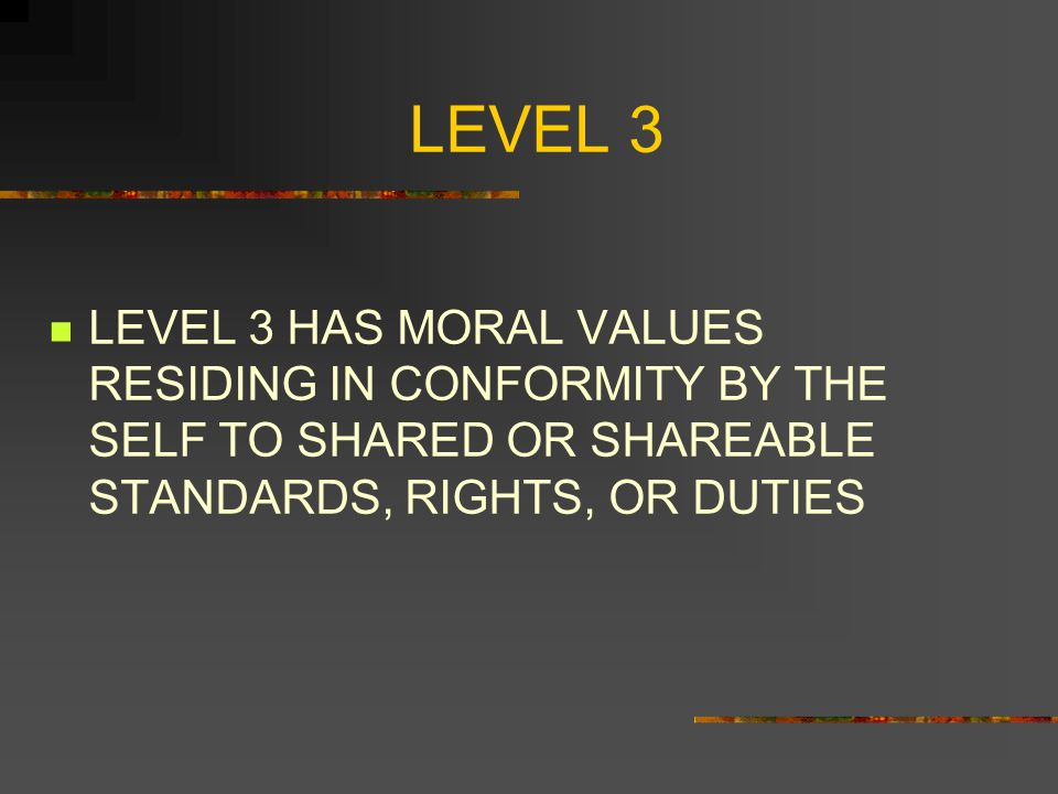 LEVEL 3 LEVEL 3 HAS MORAL VALUES RESIDING IN CONFORMITY BY THE SELF TO SHARED OR SHAREABLE STANDARDS, RIGHTS, OR DUTIES.