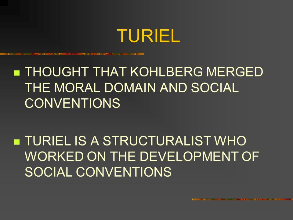 TURIEL THOUGHT THAT KOHLBERG MERGED THE MORAL DOMAIN AND SOCIAL CONVENTIONS.
