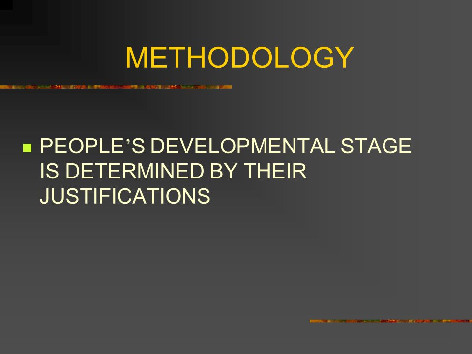 METHODOLOGY PEOPLE'S DEVELOPMENTAL STAGE IS DETERMINED BY THEIR JUSTIFICATIONS
