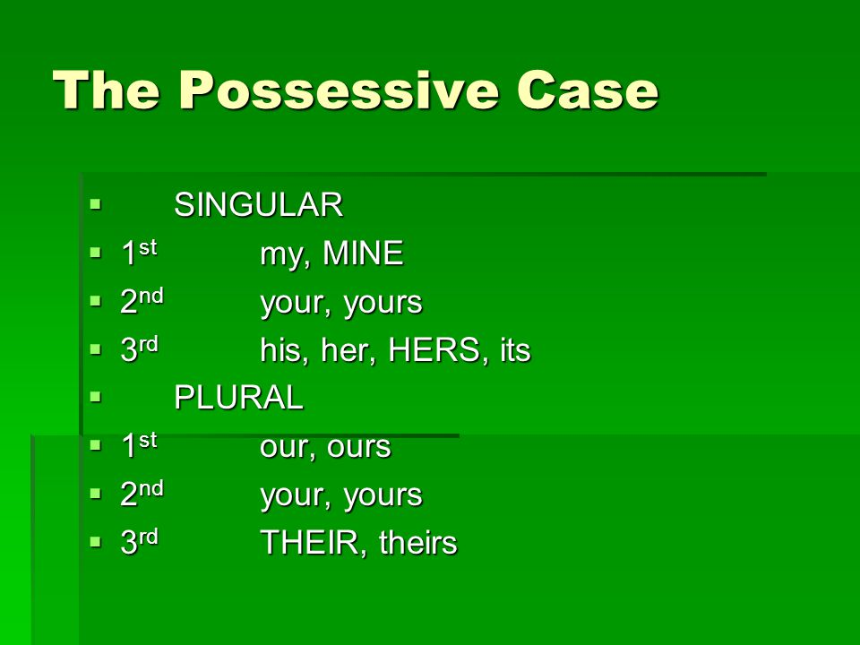 The Possessive Case SINGULAR 1st my, MINE 2nd your, yours