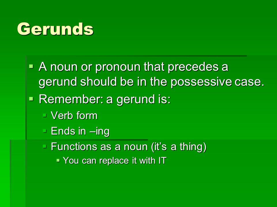 Gerunds A noun or pronoun that precedes a gerund should be in the possessive case. Remember: a gerund is: