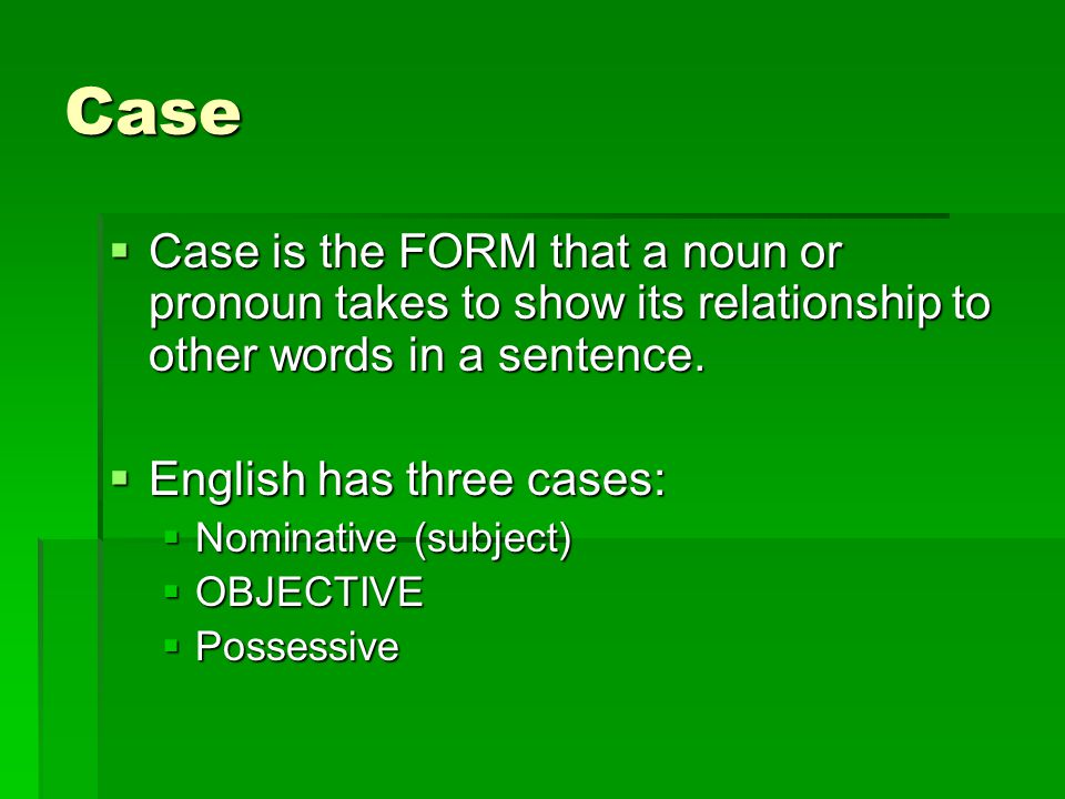 Case Case is the FORM that a noun or pronoun takes to show its relationship to other words in a sentence.