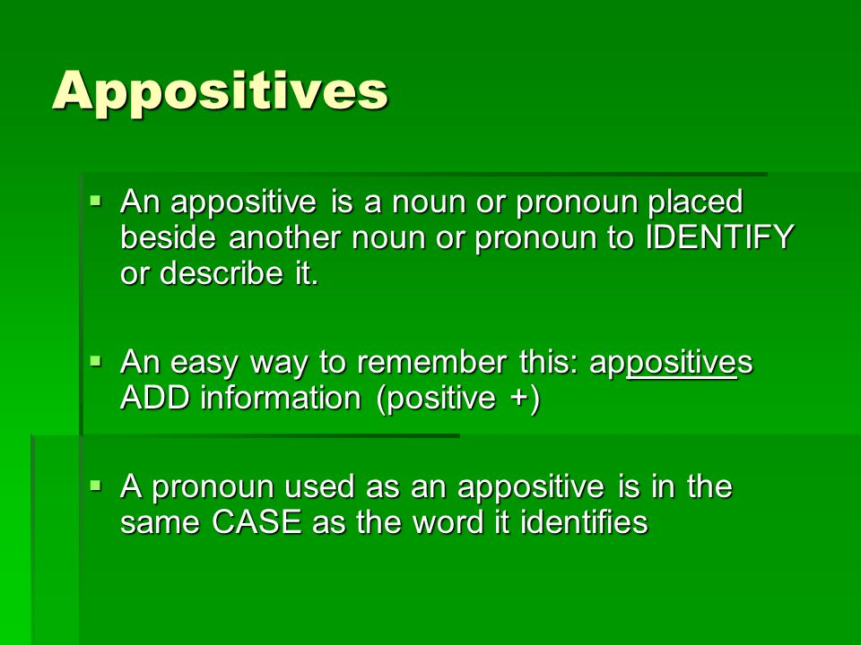 Appositives An appositive is a noun or pronoun placed beside another noun or pronoun to IDENTIFY or describe it.