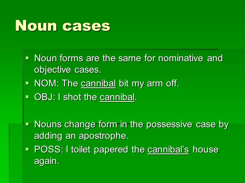 Noun cases Noun forms are the same for nominative and objective cases.