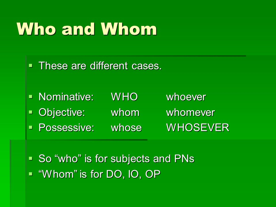 Who and Whom These are different cases. Nominative: WHO whoever