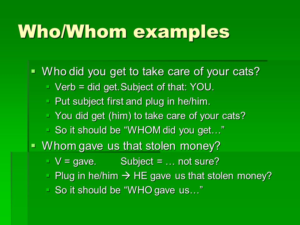 Who/Whom examples Who did you get to take care of your cats
