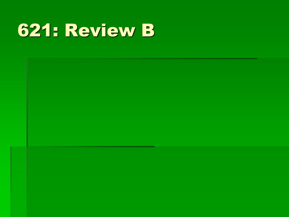 621: Review B