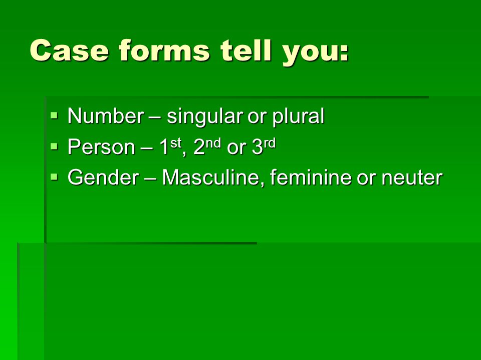 Case forms tell you: Number – singular or plural