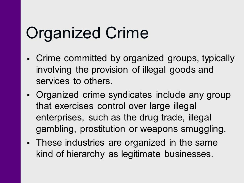 Organized Crime Crime committed by organized groups, typically involving the provision of illegal goods and services to others.