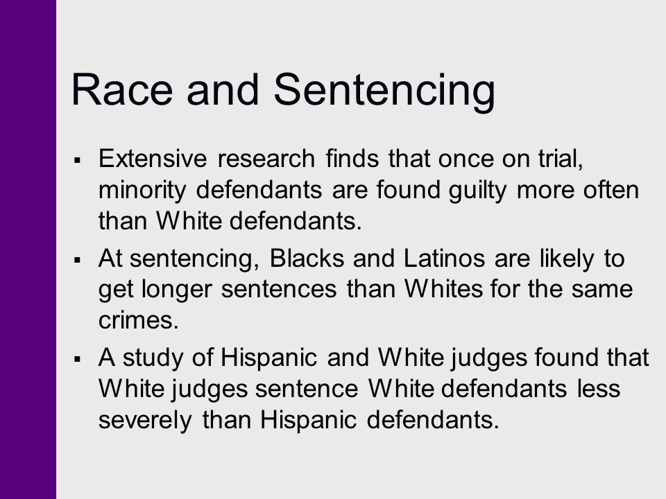 Race and Sentencing Extensive research finds that once on trial, minority defendants are found guilty more often than White defendants.