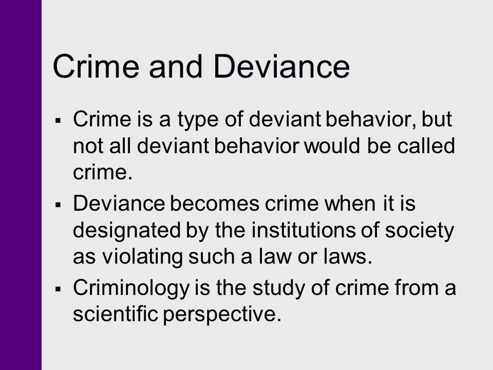 Crime and Deviance Crime is a type of deviant behavior, but not all deviant behavior would be called crime.
