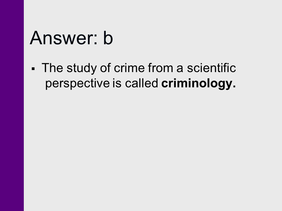 Answer: b The study of crime from a scientific perspective is called criminology.