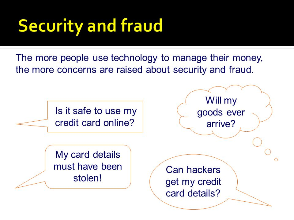 Security and fraud The more people use technology to manage their money, the more concerns are raised about security and fraud.