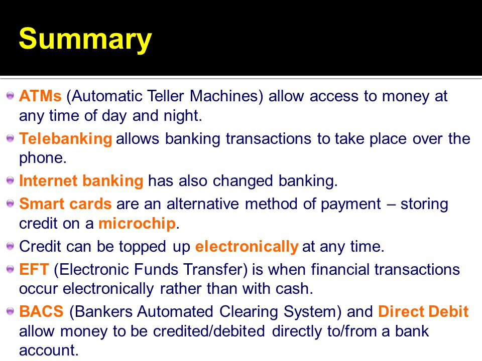 Summary ATMs (Automatic Teller Machines) allow access to money at any time of day and night.