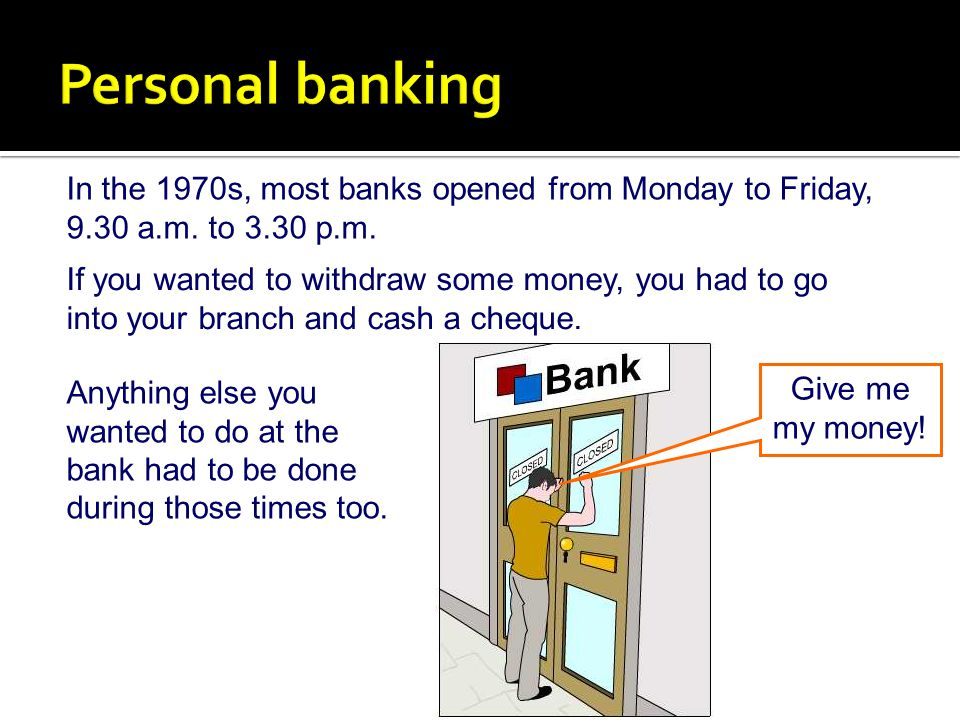 Personal banking In the 1970s, most banks opened from Monday to Friday, 9.30 a.m. to 3.30 p.m.