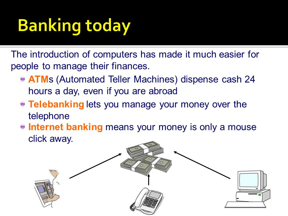 Banking today The introduction of computers has made it much easier for people to manage their finances.