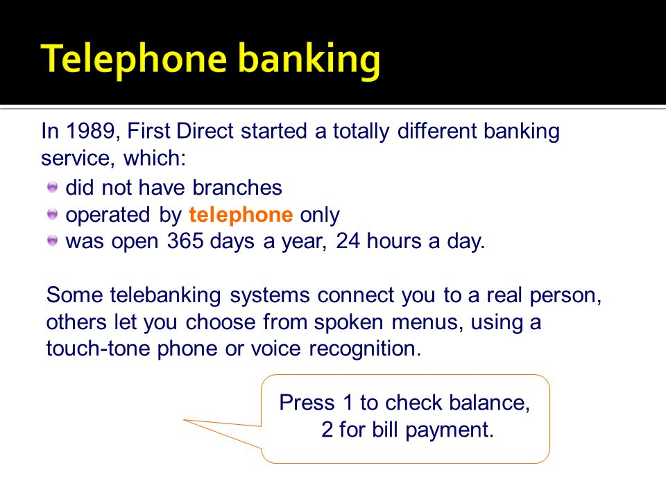 Telephone banking In 1989, First Direct started a totally different banking service, which: did not have branches.