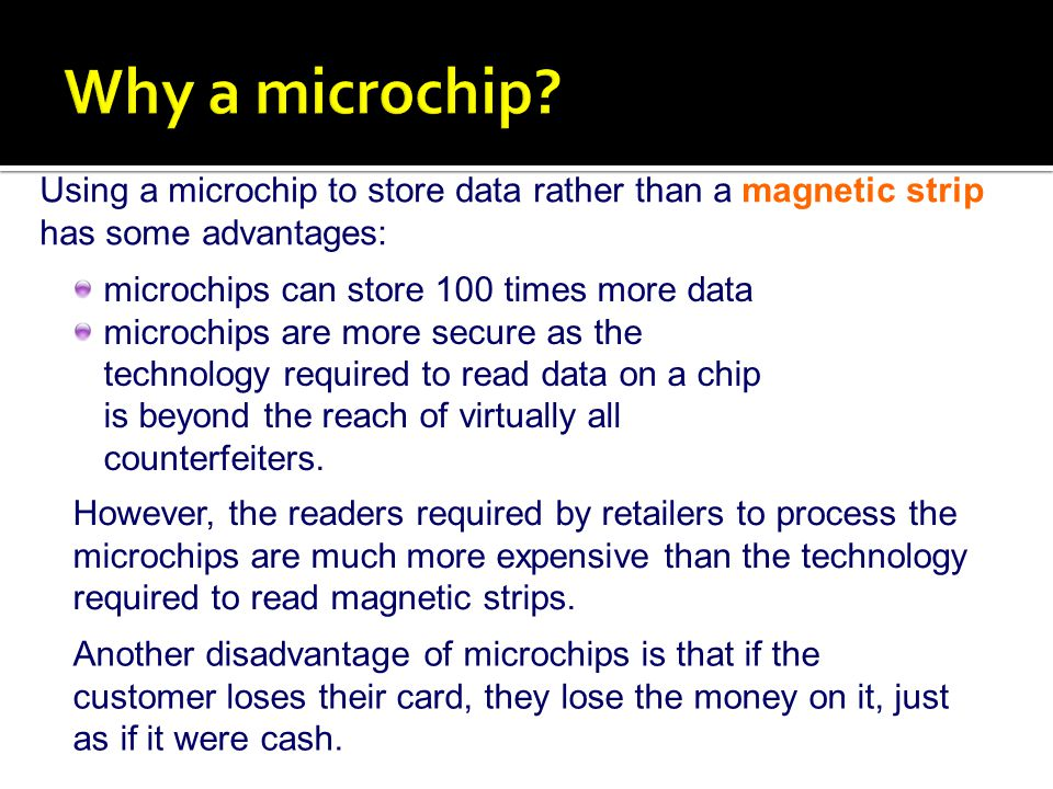 Why a microchip Using a microchip to store data rather than a magnetic strip has some advantages: microchips can store 100 times more data.