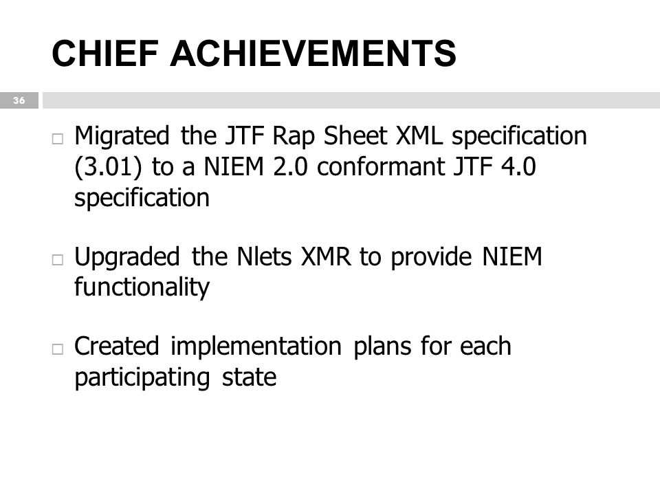CHIEF ACHIEVEMENTS Migrated the JTF Rap Sheet XML specification (3.01) to a NIEM 2.0 conformant JTF 4.0 specification.