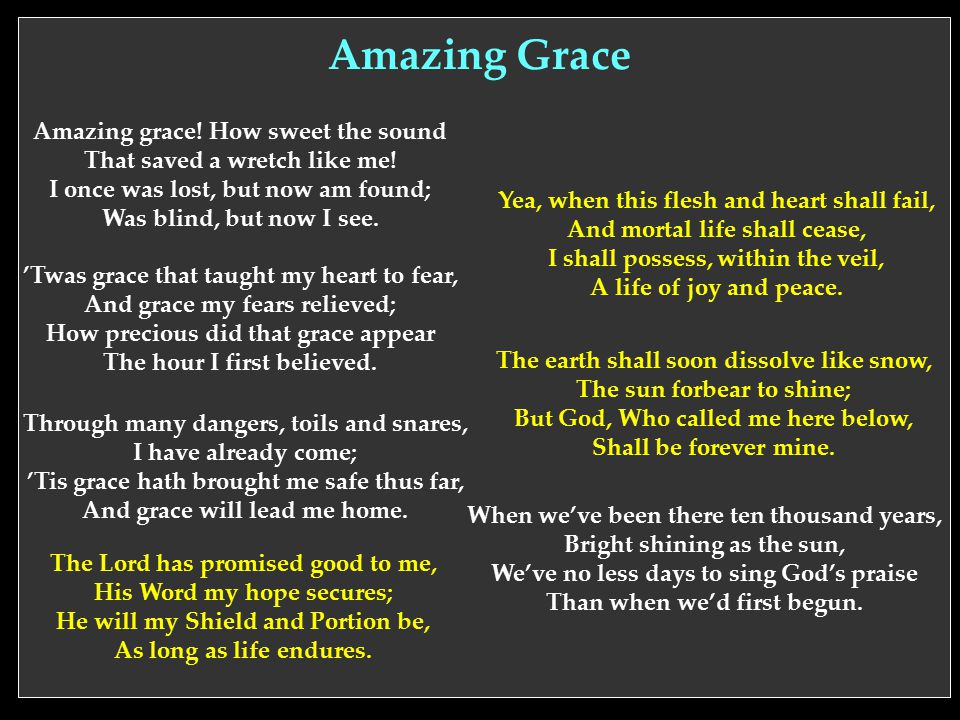 Amazing Grace Amazing grace! How sweet the sound That saved a wretch like me! I once was lost, but now am found; Was blind, but now I see.