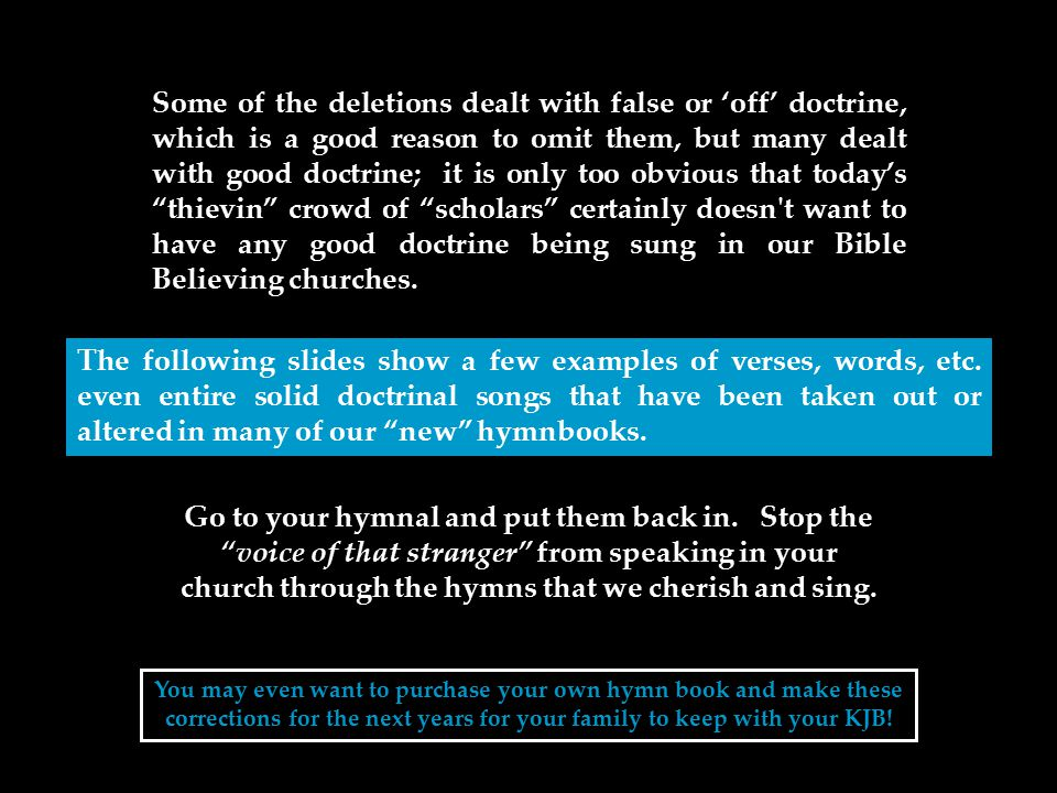 Some of the deletions dealt with false or 'off' doctrine, which is a good reason to omit them, but many dealt with good doctrine; it is only too obvious that today's thievin crowd of scholars certainly doesn t want to have any good doctrine being sung in our Bible Believing churches.