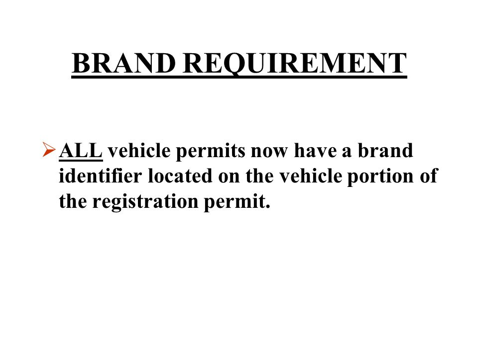BRAND REQUIREMENT ALL vehicle permits now have a brand identifier located on the vehicle portion of the registration permit.