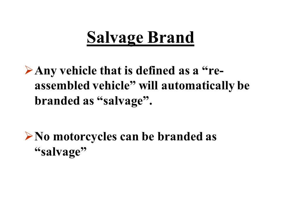 Salvage Brand Any vehicle that is defined as a re-assembled vehicle will automatically be branded as salvage .