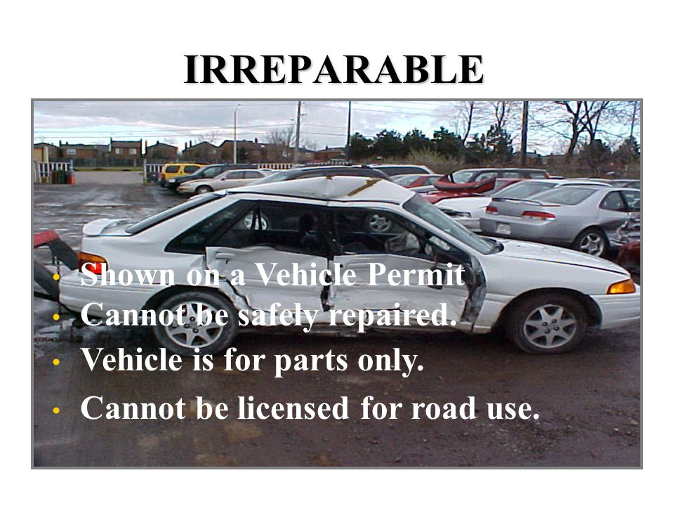 IRREPARABLE Shown on a Vehicle Permit Cannot be safely repaired.