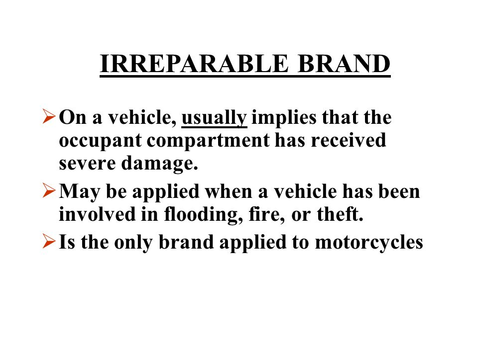 IRREPARABLE BRAND On a vehicle, usually implies that the occupant compartment has received severe damage.
