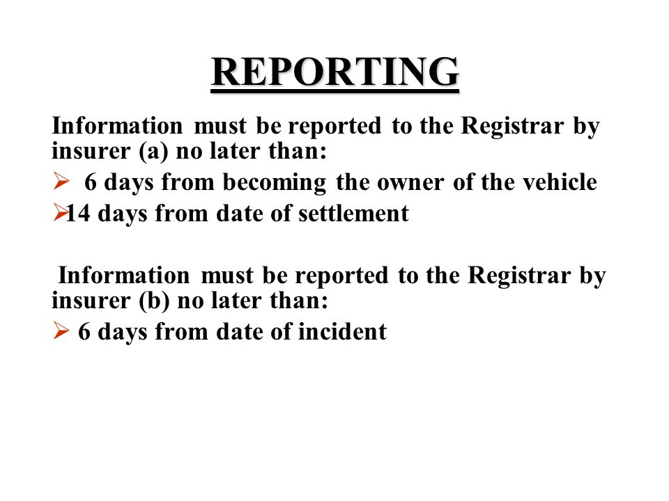 REPORTING Information must be reported to the Registrar by insurer (a) no later than: 6 days from becoming the owner of the vehicle.