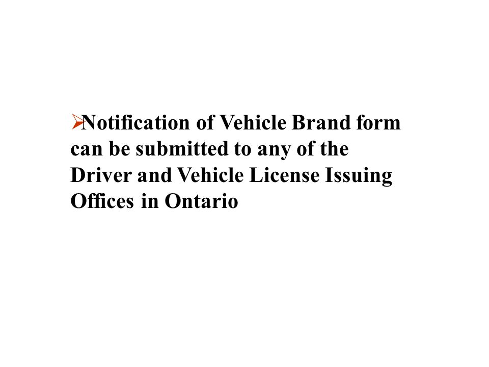 Notification of Vehicle Brand form can be submitted to any of the Driver and Vehicle License Issuing Offices in Ontario