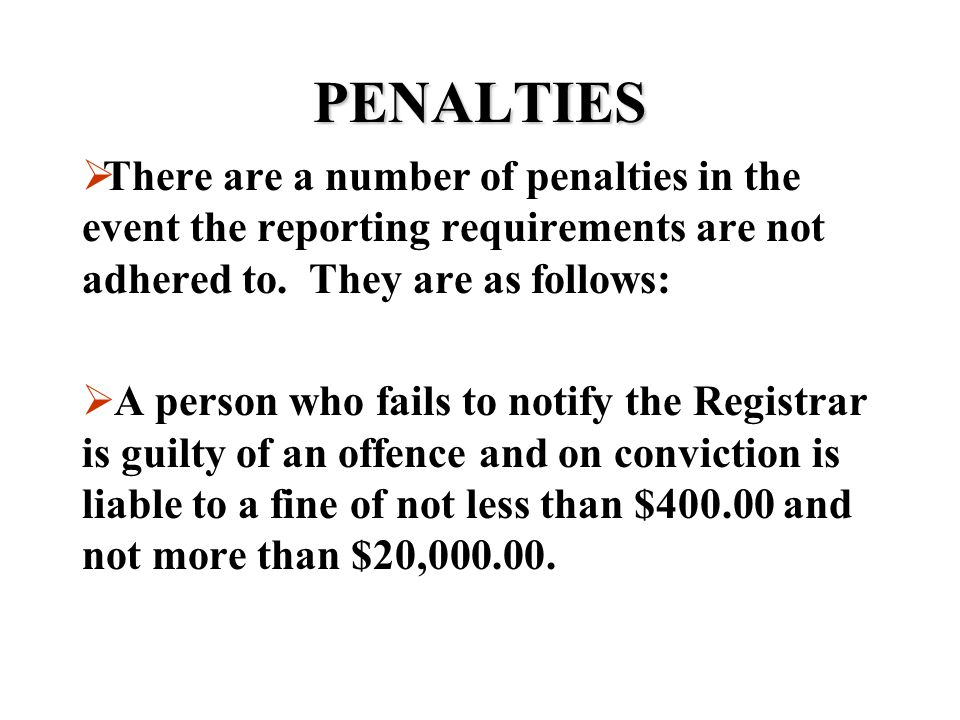 PENALTIES There are a number of penalties in the event the reporting requirements are not adhered to. They are as follows: