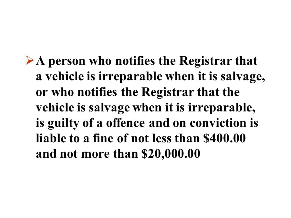 A person who notifies the Registrar that a vehicle is irreparable when it is salvage, or who notifies the Registrar that the vehicle is salvage when it is irreparable, is guilty of a offence and on conviction is liable to a fine of not less than $400.00 and not more than $20,000.00