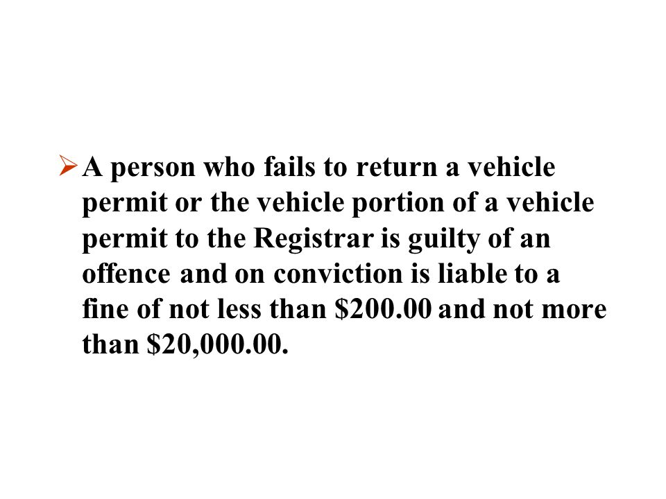 A person who fails to return a vehicle permit or the vehicle portion of a vehicle permit to the Registrar is guilty of an offence and on conviction is liable to a fine of not less than $200.00 and not more than $20,000.00.