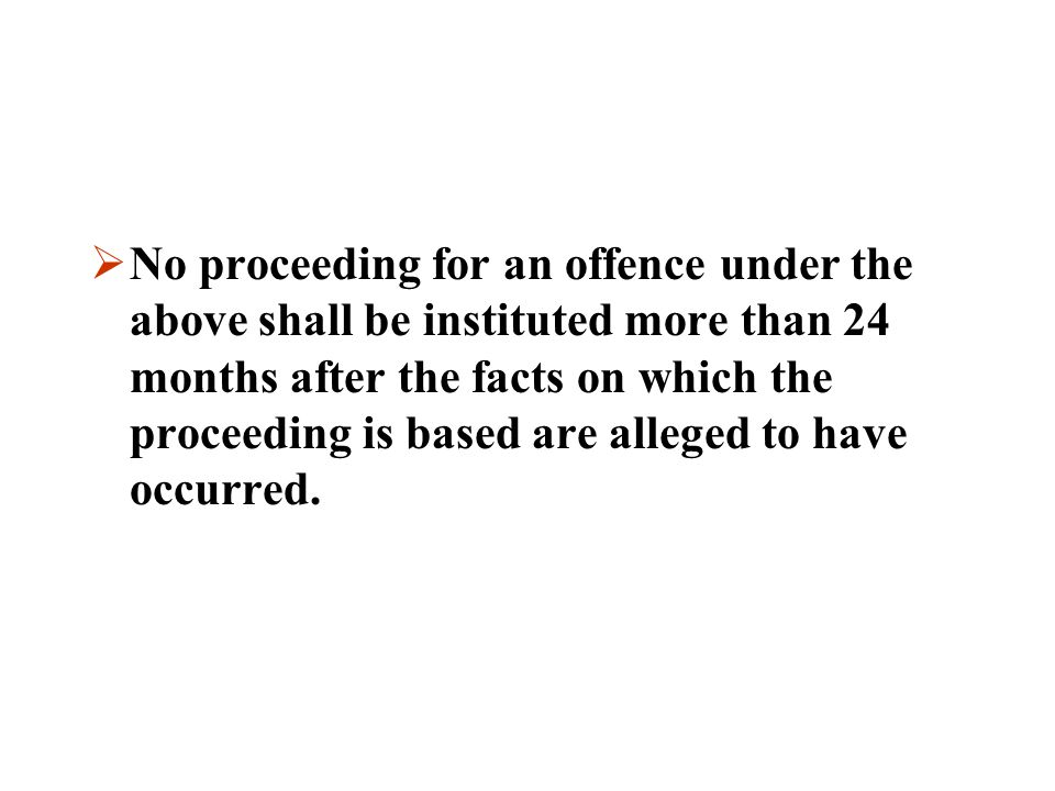No proceeding for an offence under the above shall be instituted more than 24 months after the facts on which the proceeding is based are alleged to have occurred.