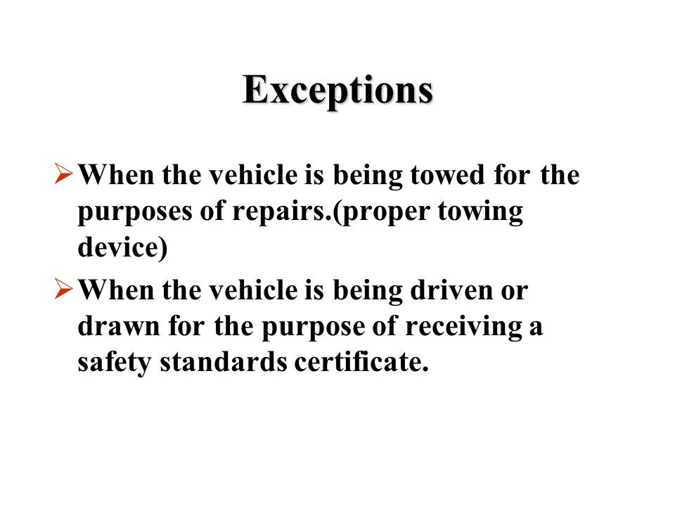 Exceptions When the vehicle is being towed for the purposes of repairs.(proper towing device)