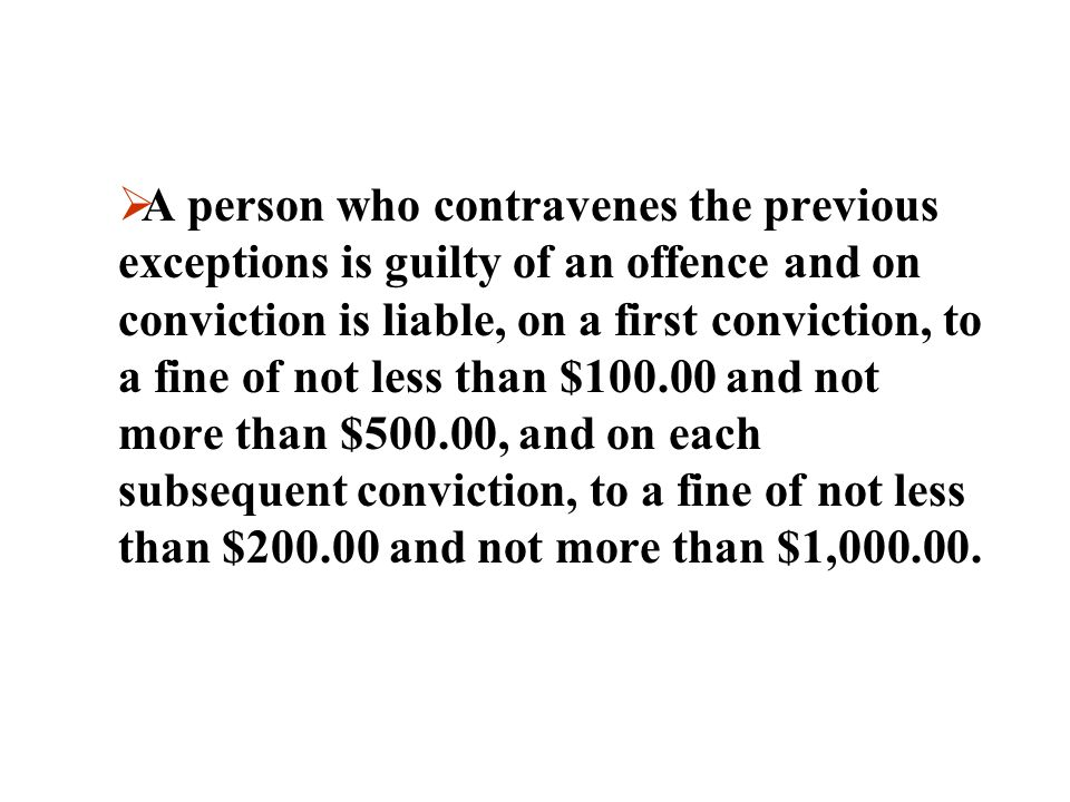 A person who contravenes the previous exceptions is guilty of an offence and on conviction is liable, on a first conviction, to a fine of not less than $100.00 and not more than $500.00, and on each subsequent conviction, to a fine of not less than $200.00 and not more than $1,000.00.