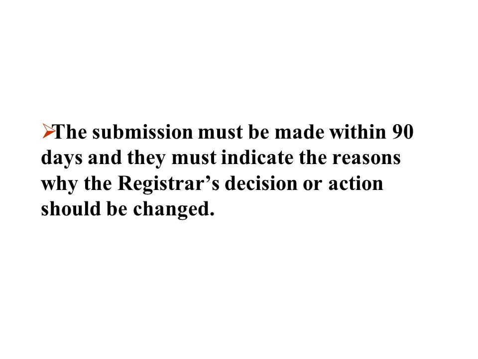 The submission must be made within 90 days and they must indicate the reasons why the Registrar's decision or action should be changed.